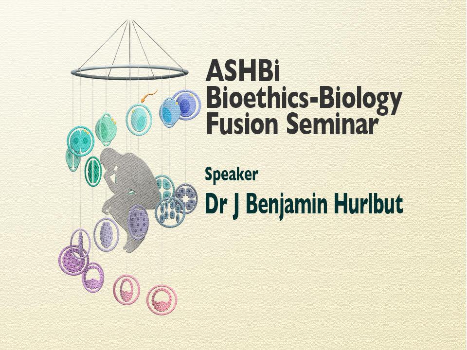 ASHBi Bioethics–Biology Fusion  Seminar (J Benjamin Hurlbut博士)